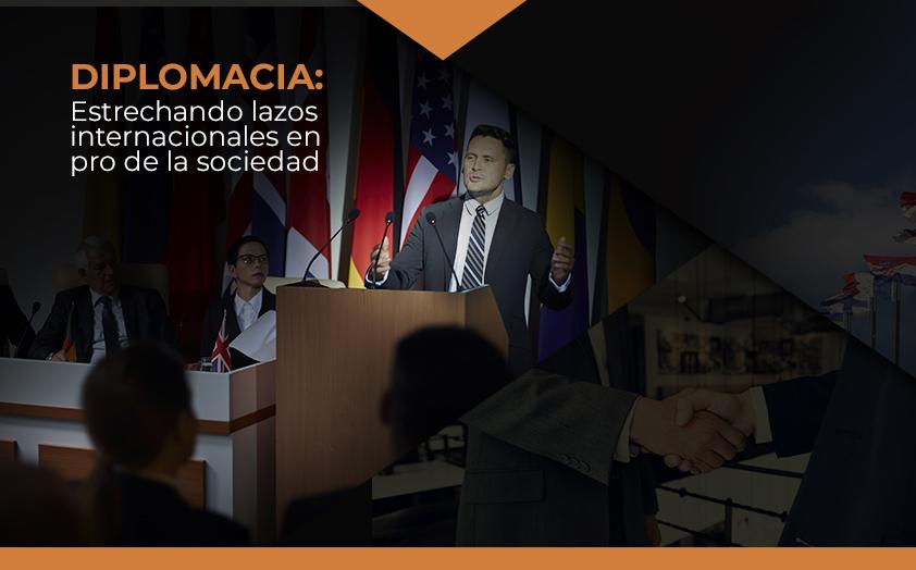 Diplomáticos estrategas con acertadas Relaciones Internacionales en pro de la sociedad