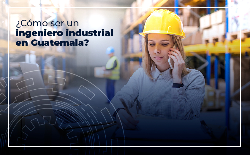 ¿Cómo ser un ingeniero industrial en Guatemala?