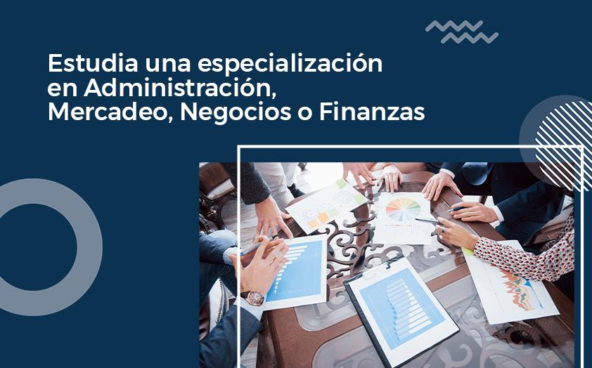 Estudia una especialización en Administración, Mercadeo, Negocios o Finanzas