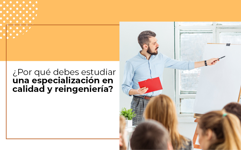 ¿Por qué debes estudiar una especialización en calidad y reingeniería?
