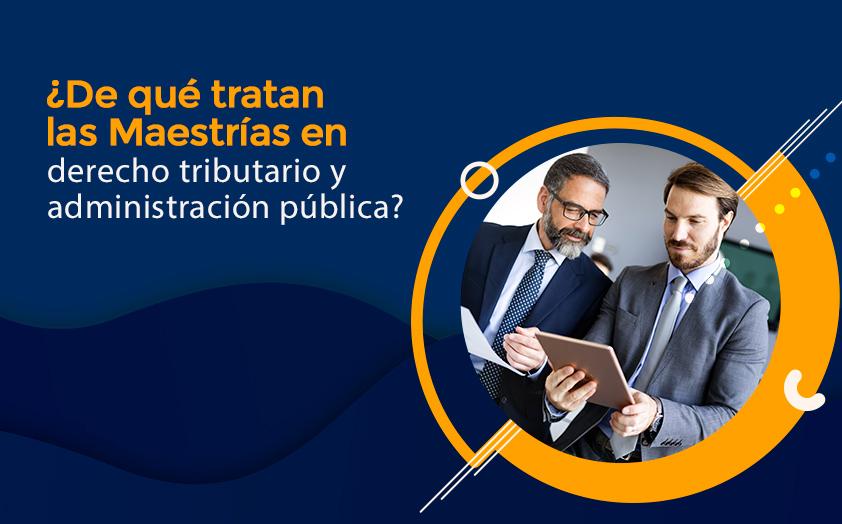 ¿De qué tratan las Maestrías en derecho tributario y administración pública?