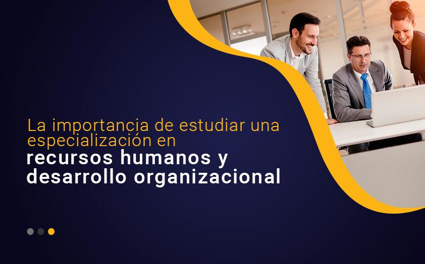 La importancia de estudiar una especialización en recursos humanos y desarrollo organizacional