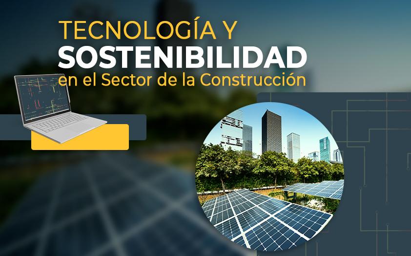 Tecnología y Sostenibilidad ¿los nuevos estándares para el Sector de la Construcción?