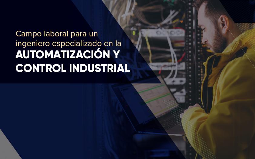 Campo laboral para un ingeniero especializado en la automatización y control industrial