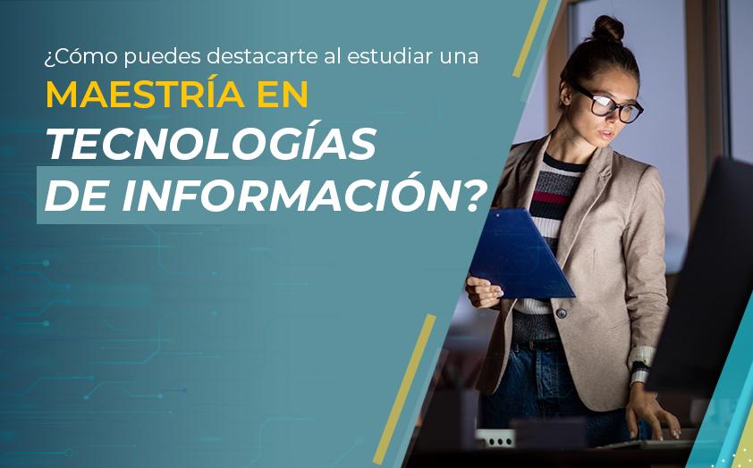 ¿Cómo puedes destacarte al estudiar una Maestría en Tecnologías de la Información?