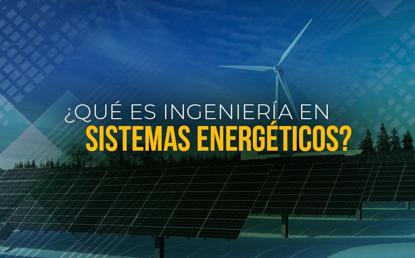 ¿Qué es Ingeniería en Sistemas Energéticos?