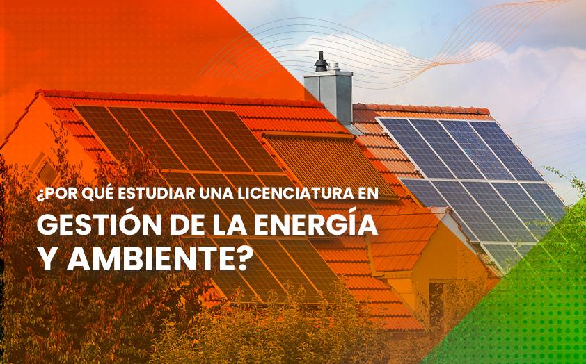 ¿Por qué estudiar una Licenciatura en Gestión de la Energía y Ambiente?