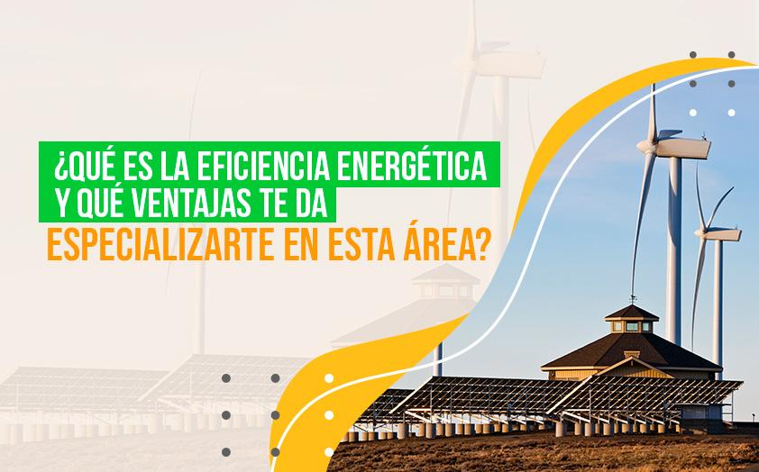 ¿Qué es la eficiencia energética y qué ventajas te da especializarte en esta área?